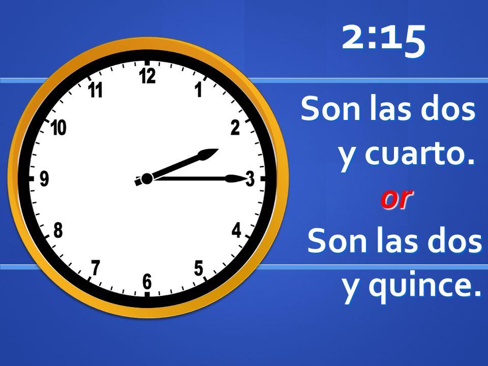 Son las dos y cuarto. 2:15 or or Son las dos y quince.