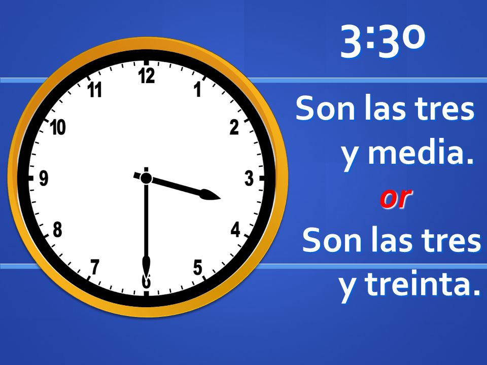 Son las tres y media. 3:30 or or Son las tres y treinta.