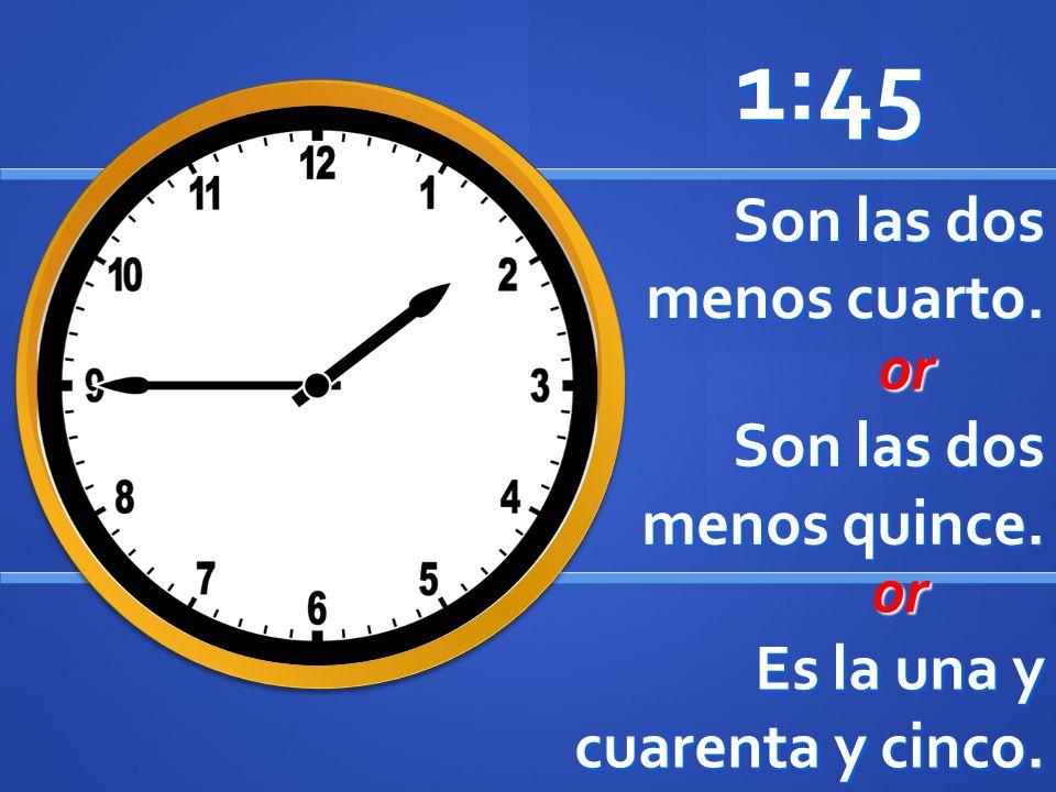 Son las dos menos cuarto. 1:45 or or Son las dos menos quince. or or Es la una y cuarenta y cinco.