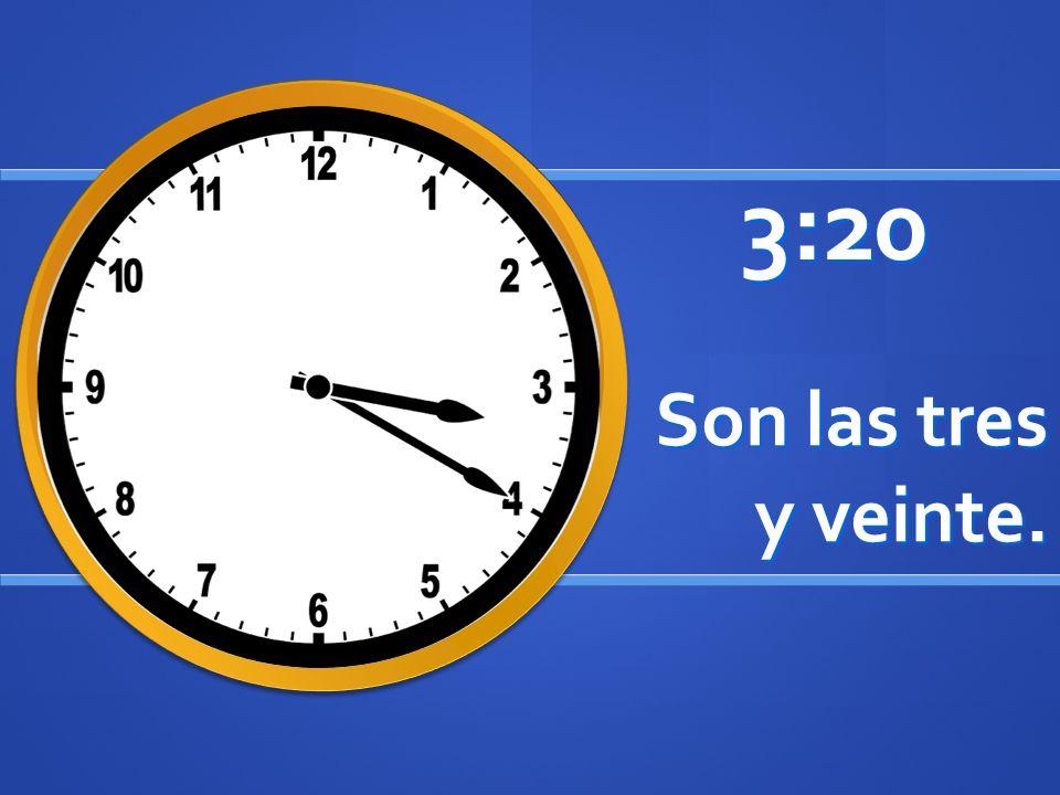 Son las tres y veinte. 3:20