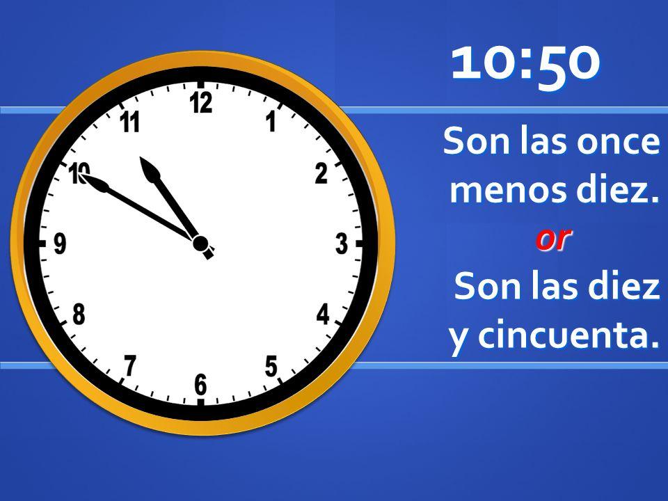 Son las once menos diez. 10:50 or or Son las diez y cincuenta.