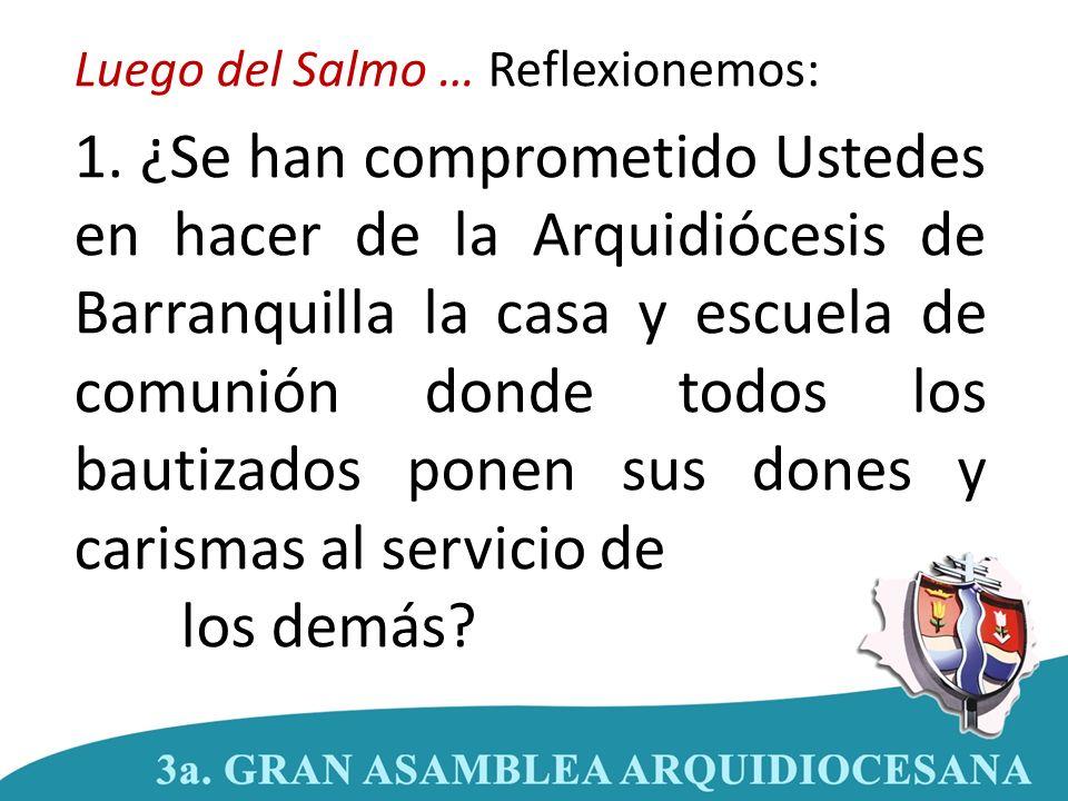 Luego del Salmo … Reflexionemos: 1. ¿Se han comprometido Ustedes en hacer de la Arquidiócesis de Barranquilla la casa y escuela de comunión donde todo