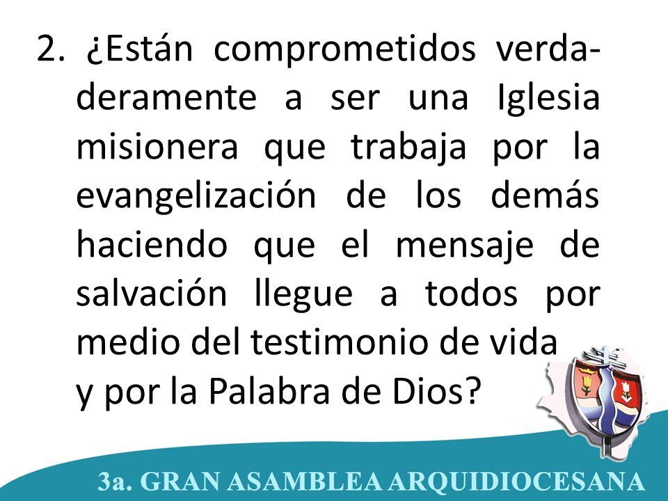 2. ¿Están comprometidos verda- deramente a ser una Iglesia misionera que trabaja por la evangelización de los demás haciendo que el mensaje de salvaci