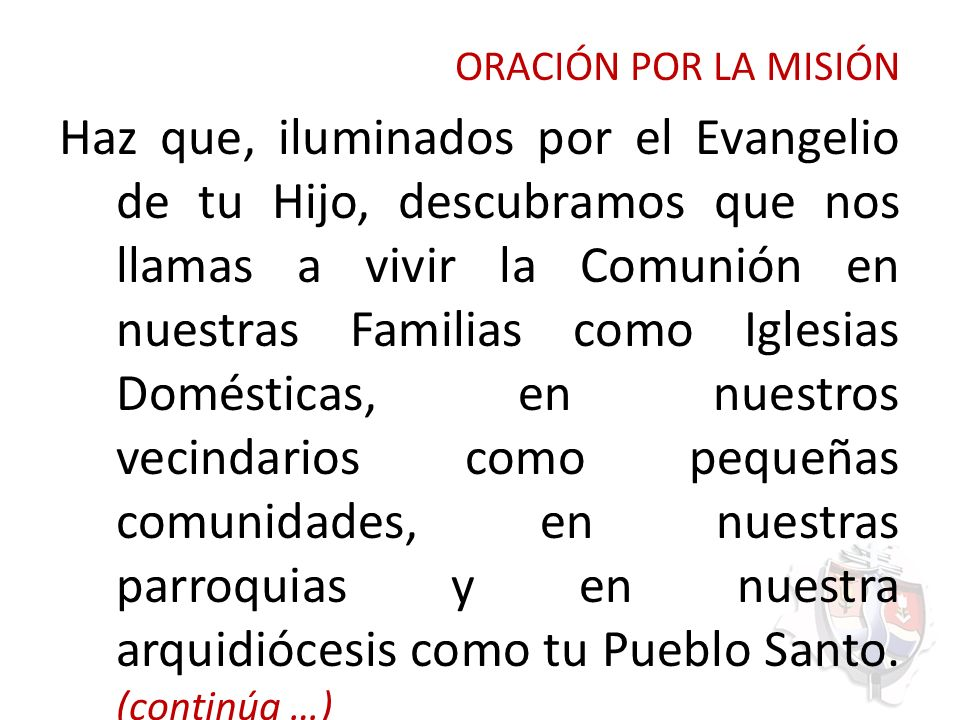 ORACIÓN POR LA MISIÓN Haz que, iluminados por el Evangelio de tu Hijo, descubramos que nos llamas a vivir la Comunión en nuestras Familias como Iglesi