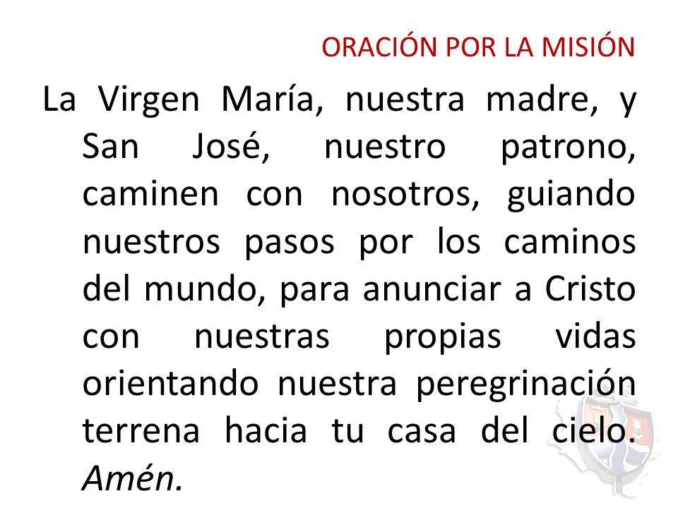 ORACIÓN POR LA MISIÓN La Virgen María, nuestra madre, y San José, nuestro patrono, caminen con nosotros, guiando nuestros pasos por los caminos del mu
