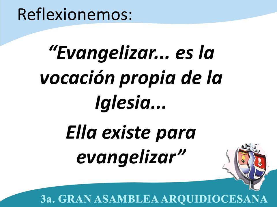 Evangelizar... es la vocación propia de la Iglesia... Ella existe para evangelizar Reflexionemos: