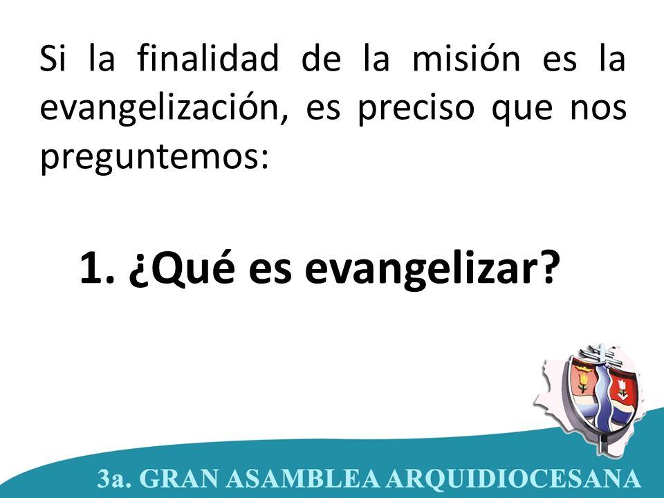 1. ¿Qué es evangelizar? Si la finalidad de la misión es la evangelización, es preciso que nos preguntemos: