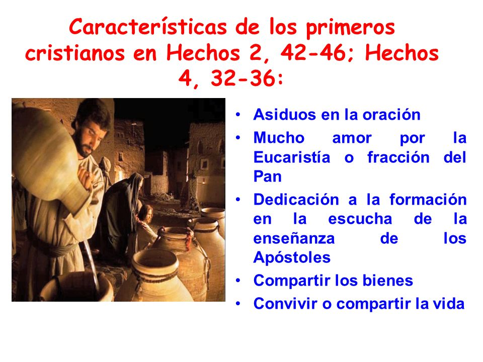 Características de los primeros cristianos en Hechos 2, 42-46; Hechos 4, 32-36: Asiduos en la oración Mucho amor por la Eucaristía o fracción del Pan Dedicación a la formación en la escucha de la enseñanza de los Apóstoles Compartir los bienes Convivir o compartir la vida