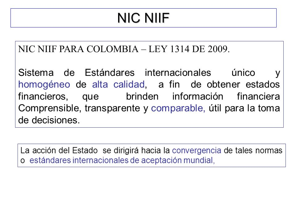 NIC NIIF NIC NIIF PARA COLOMBIA – LEY 1314 DE 2009. Sistema de Estándares internacionales único y homogéneo de alta calidad, a fin de obtener estados