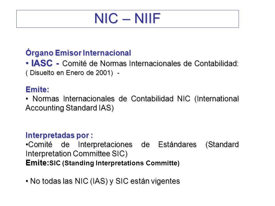 Órgano Emisor Internacional IASB - (Consejo de Normas Internacionales de Contabilidad) IASB - (Consejo de Normas Internacionales de Contabilidad) ( Inicia a operar en Abril de 2001) ( Inicia a operar en Abril de 2001)Emite: Normas Internacionales de Información Financiera, NIIF (Internacional Financial Reporting Standards IFRS) Interpretadas por:Interpretadas por: Comité Internacional de Interpretaciones de Reportes Financieros (International Financial Reporting Interpretations Committee IFRIC) Emite : Emite : IFRICs (Internacional Financial Reporting Interpretation Commite):Son las interpretaciones de las actuales IFRS NIC – NIIF