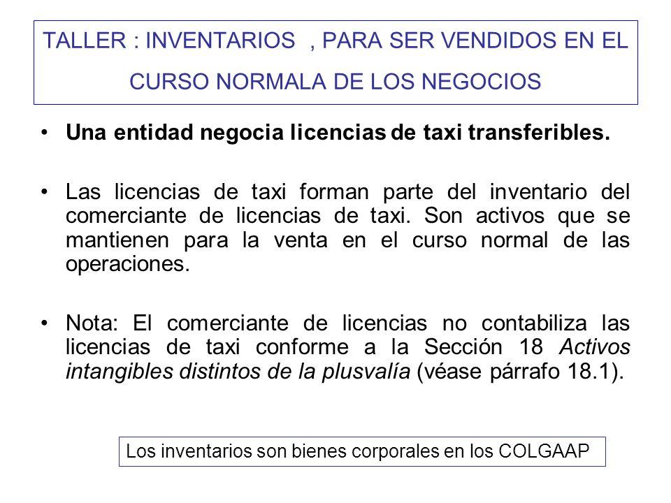 TALLER : INVENTARIOS, PARA SER VENDIDOS EN EL CURSO NORMALA DE LOS NEGOCIOS Una entidad negocia licencias de taxi transferibles. Las licencias de taxi