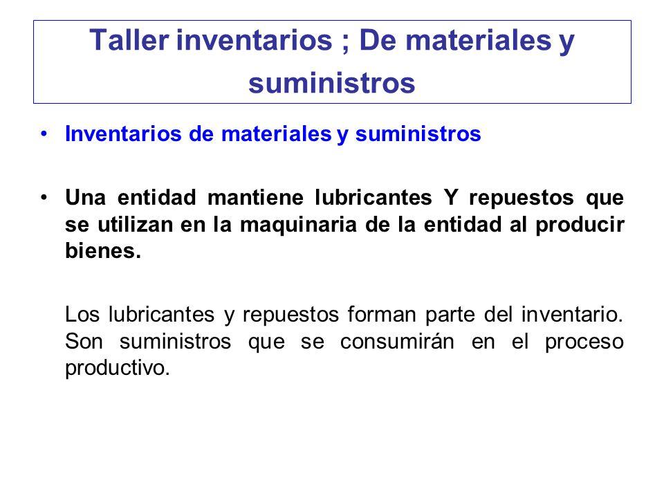 Taller inventarios ; De materiales y suministros Inventarios de materiales y suministros Una entidad mantiene lubricantes Y repuestos que se utilizan