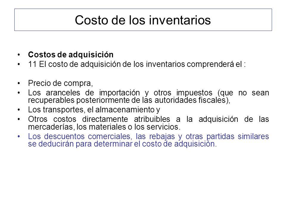Costo de los inventarios Costos de adquisición 11 El costo de adquisición de los inventarios comprenderá el : Precio de compra, Los aranceles de impor