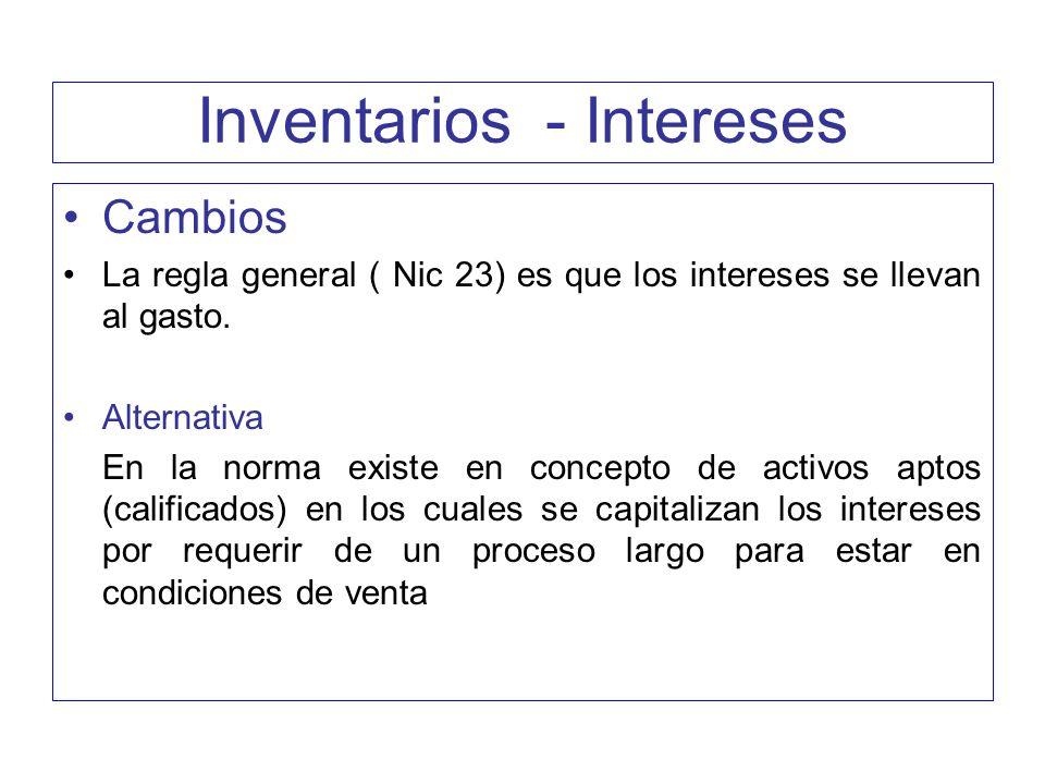 Inventarios - Intereses Cambios La regla general ( Nic 23) es que los intereses se llevan al gasto. Alternativa En la norma existe en concepto de acti