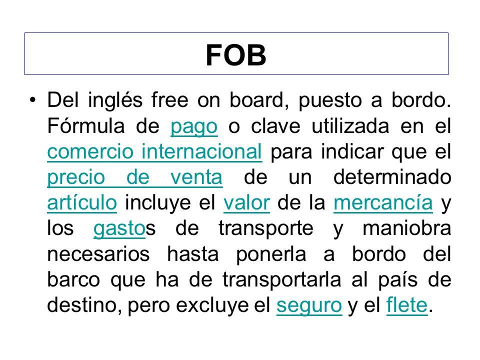 FOB Del inglés free on board, puesto a bordo. Fórmula de pago o clave utilizada en el comercio internacional para indicar que el precio de venta de un