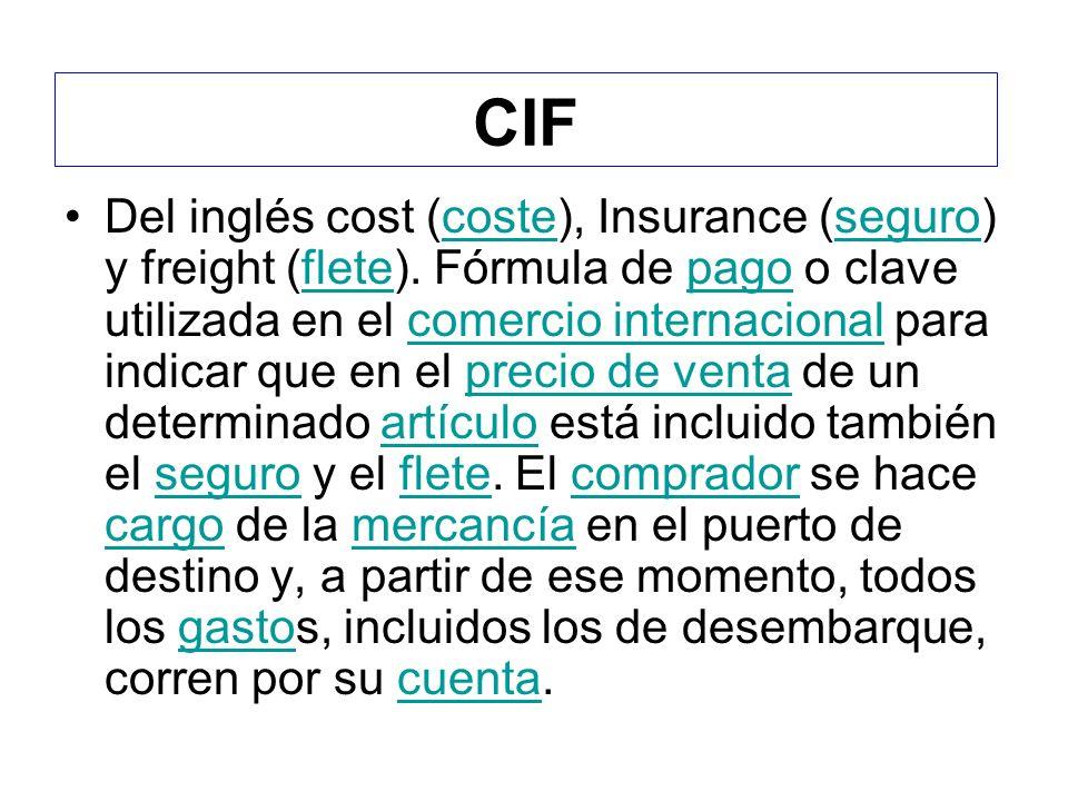 CIF Del inglés cost (coste), Insurance (seguro) y freight (flete). Fórmula de pago o clave utilizada en el comercio internacional para indicar que en