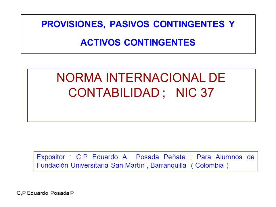 C,P Eduardo Posada P PROVISIONES, PASIVOS CONTINGENTES Y ACTIVOS CONTINGENTES NORMA INTERNACIONAL DE CONTABILIDAD ; NIC 37 Expositor : C.P Eduardo A P