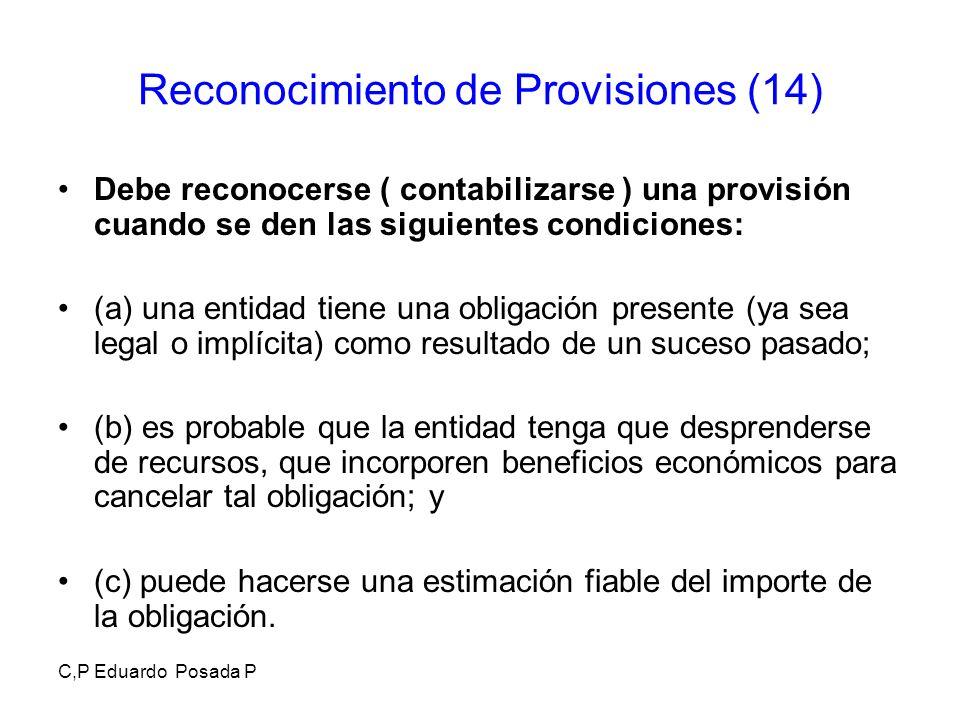 C,P Eduardo Posada P Reconocimiento de Provisiones (14) Debe reconocerse ( contabilizarse ) una provisión cuando se den las siguientes condiciones: (a