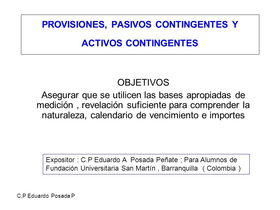 C,P Eduardo Posada P PROVISIONES, PASIVOS CONTINGENTES Y ACTIVOS CONTINGENTES OBJETIVOS Asegurar que se utilicen las bases apropiadas de medición, rev