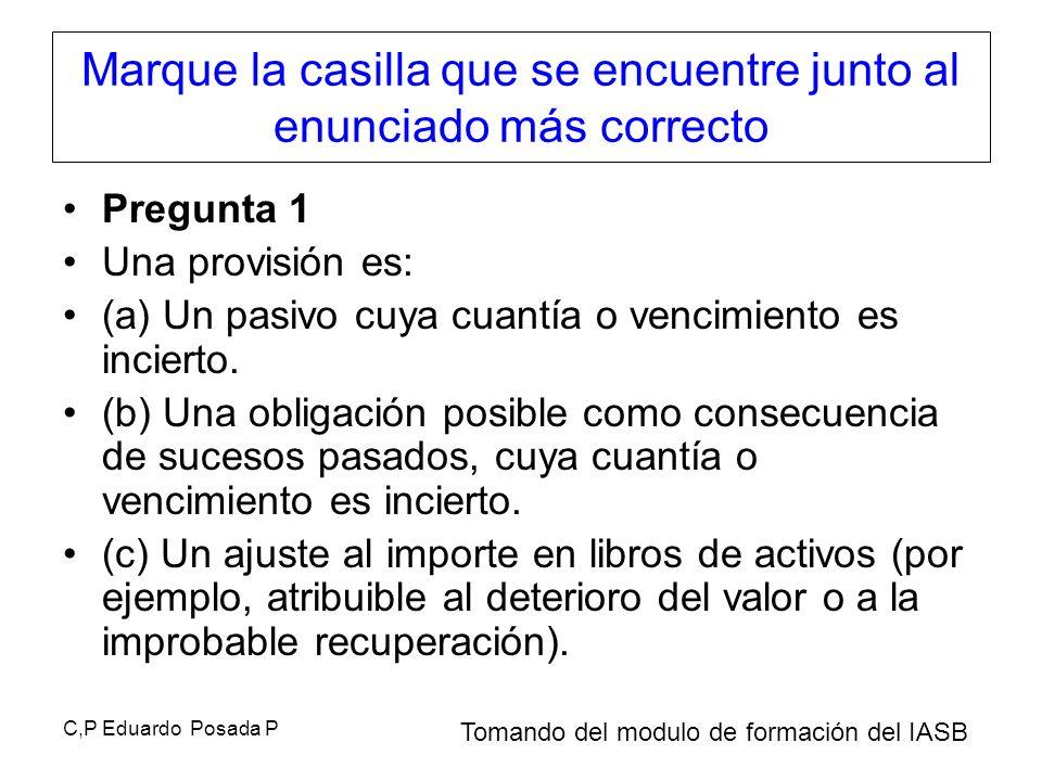 C,P Eduardo Posada P Marque la casilla que se encuentre junto al enunciado más correcto Pregunta 1 Una provisión es: (a) Un pasivo cuya cuantía o venc