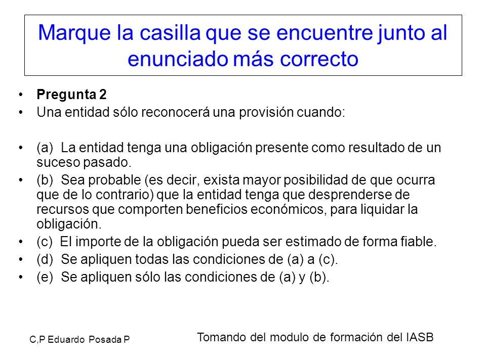 C,P Eduardo Posada P Marque la casilla que se encuentre junto al enunciado más correcto Pregunta 2 Una entidad sólo reconocerá una provisión cuando: (