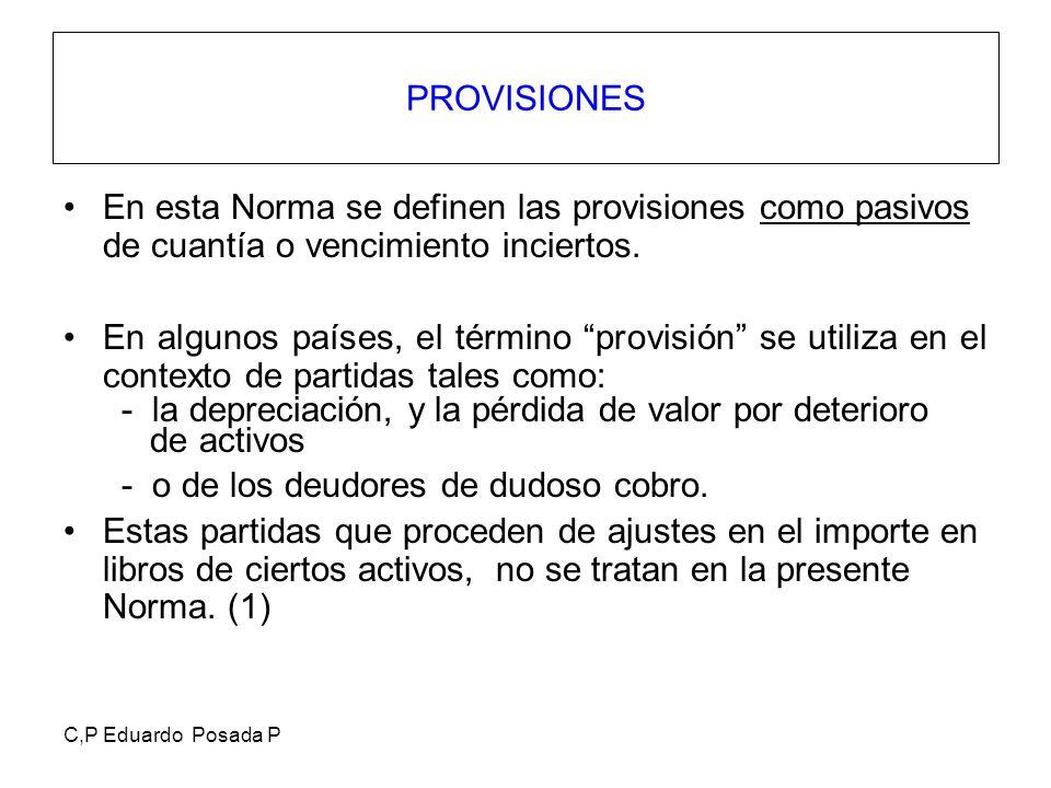 C,P Eduardo Posada P PROVISIONES En esta Norma se definen las provisiones como pasivos de cuantía o vencimiento inciertos. En algunos países, el térmi