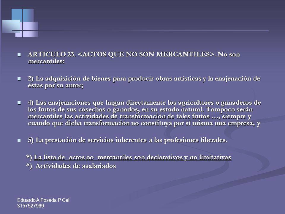 Eduardo A Posada P Cel 3157527969 ARTICULO 23..No son mercantiles: ARTICULO 23..