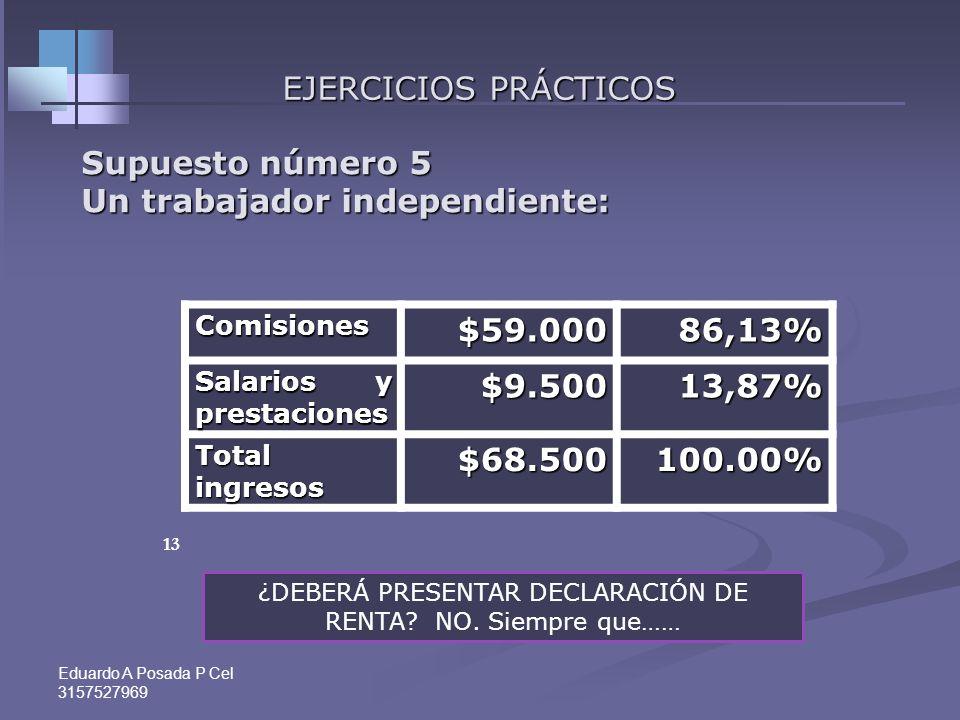 Eduardo A Posada P Cel 3157527969 12 EJERCICIOS PRÁCTICOS Supuesto número 4 Un trabajador independiente: Honorarios$48.00072,72% Ingresos por loterías