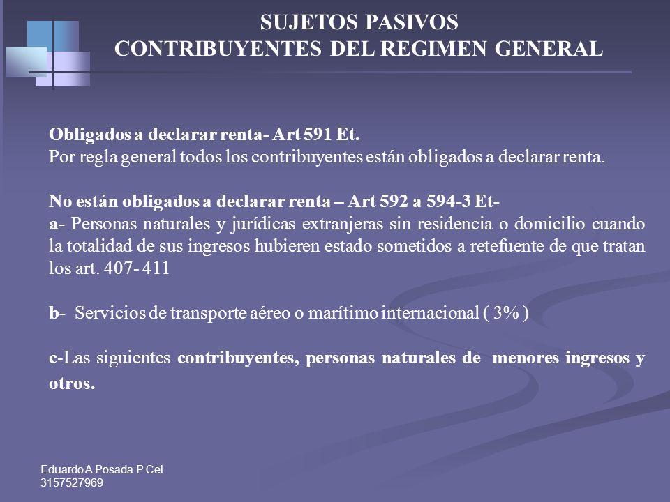 Eduardo A Posada P Cel 3157527969 SUJETOS PASIVOS CONTRIBUYENTES DEL REGIMEN GENERAL Obligados a declarar renta- Art 591 Et.