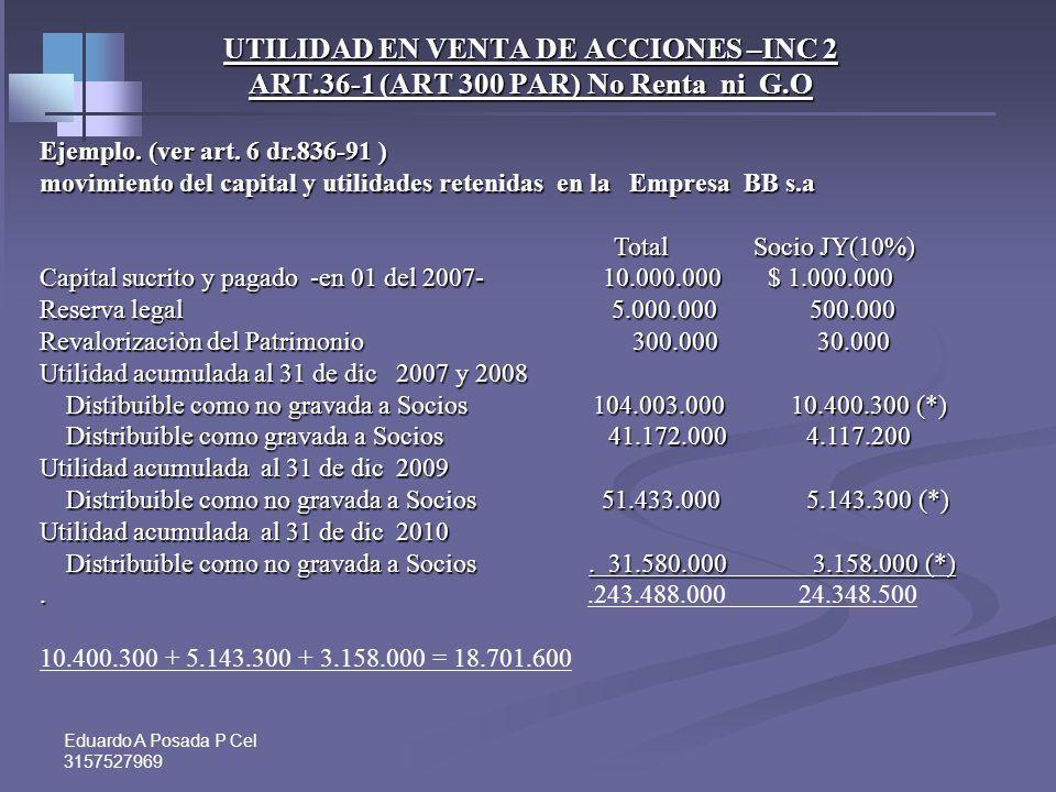 Eduardo A Posada P Cel 3157527969 UTILIDAD EN VENTA DE ACCIONES –INC 2 ART.36-1 (ART 300 PAR) No Renta ni G.O Luis G posee desde la creación de la soc