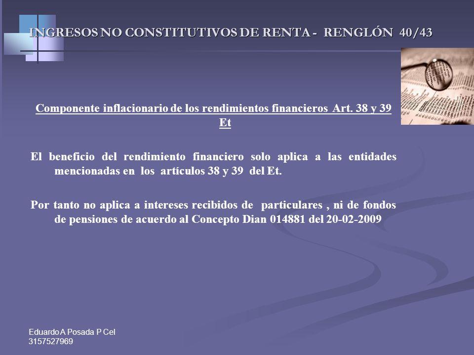 Eduardo A Posada P Cel 3157527969 INGRESOS NO CONSTITUTIVOS DE RENTA - RENGLÓN 40/43 Componente inflacionario de los rendimientos financieros Art. 38