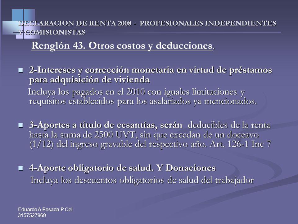 Eduardo A Posada P Cel 3157527969 DECLARACION DE RENTA 2008 - PROFESIONALES INDEPENDIENTES Y COMISIONISTAS Renglón 43. Otros costos y deducciones. Ren