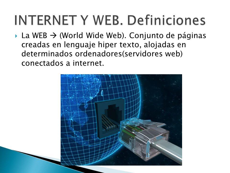 La WEB (World Wide Web). Conjunto de páginas creadas en lenguaje hiper texto, alojadas en determinados ordenadores(servidores web) conectados a intern
