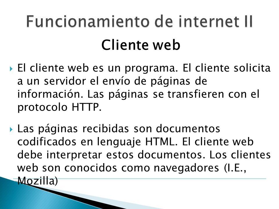 Cliente web El cliente web es un programa. El cliente solicita a un servidor el envío de páginas de información. Las páginas se transfieren con el pro