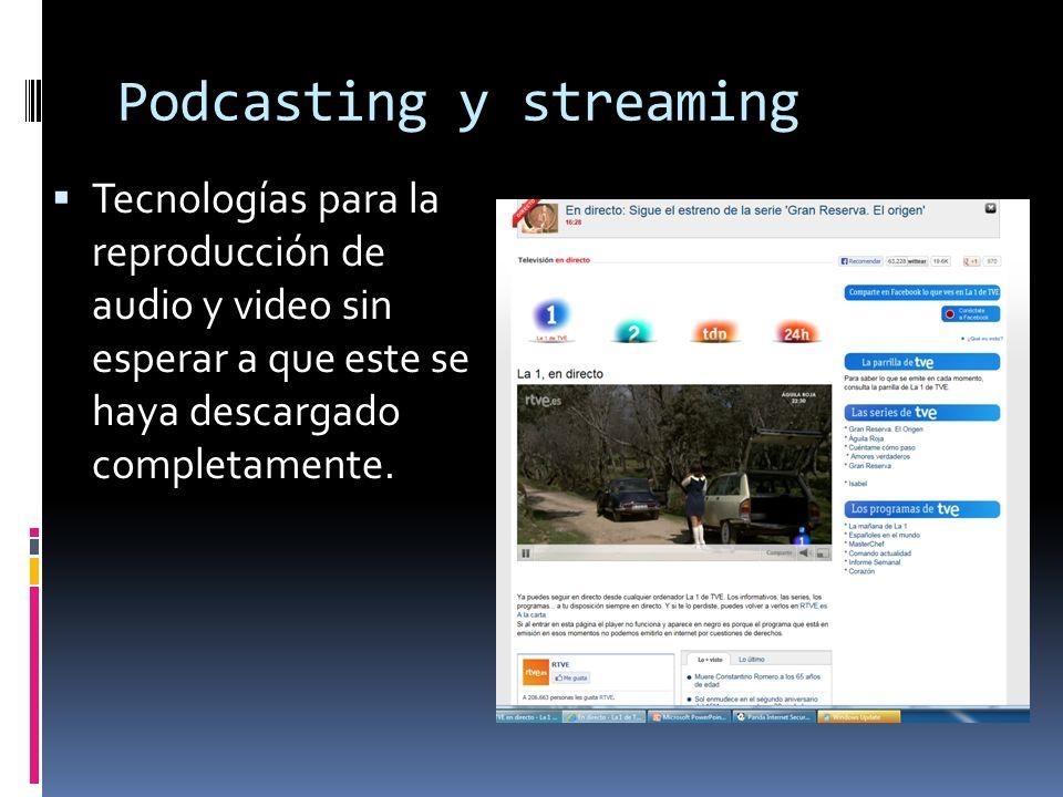 Podcasting y streaming Tecnologías para la reproducción de audio y video sin esperar a que este se haya descargado completamente.