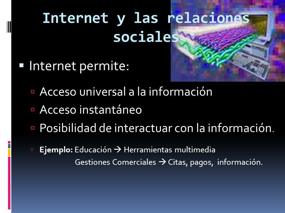 Internet y las relaciones sociales Internet permite: Acceso universal a la información Acceso instantáneo Posibilidad de interactuar con la información.