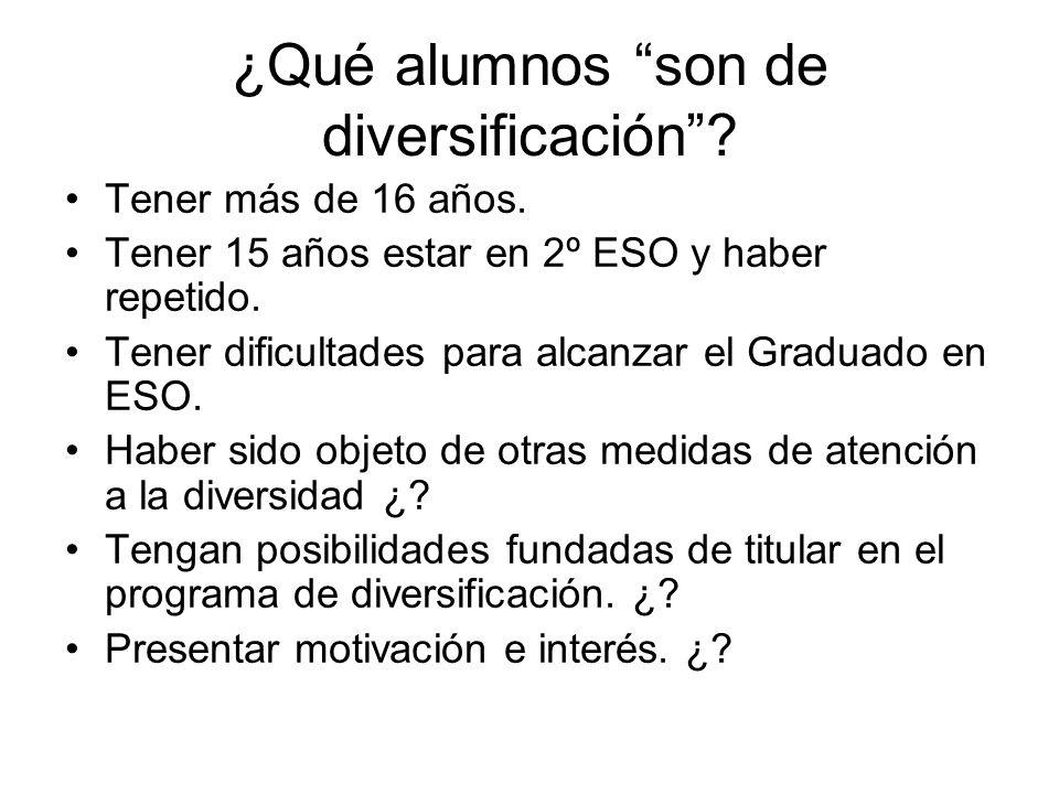¿Qué alumnos son de diversificación? Tener más de 16 años. Tener 15 años estar en 2º ESO y haber repetido. Tener dificultades para alcanzar el Graduad