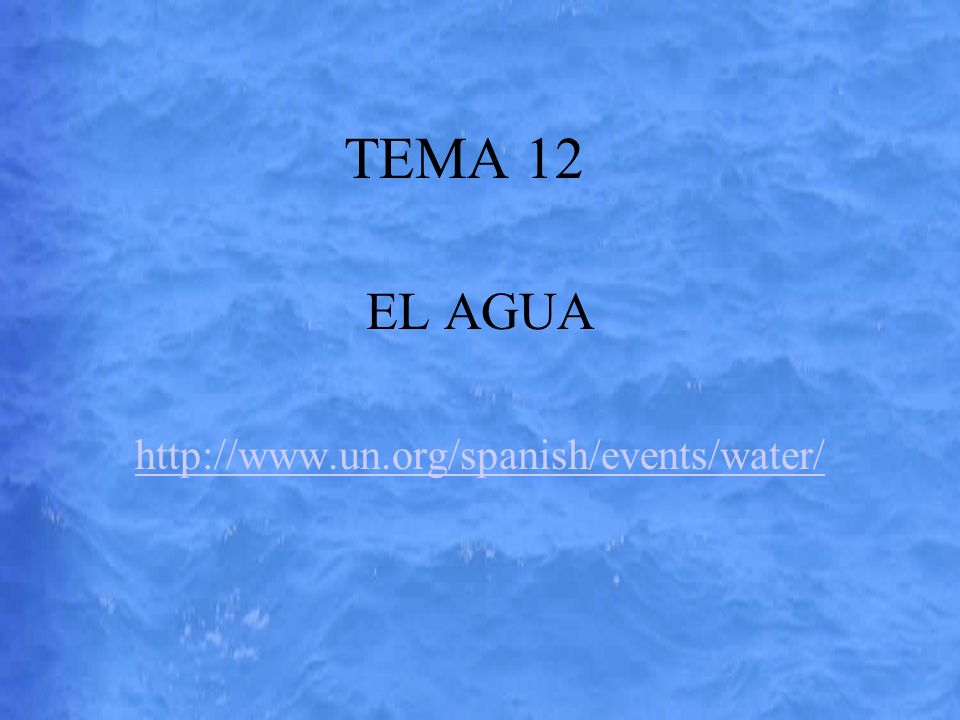 TEMA 12 EL AGUA http://www.un.org/spanish/events/water/