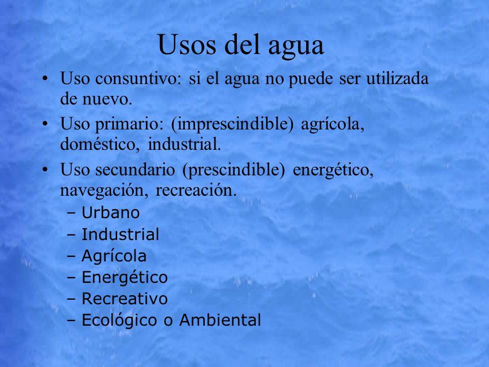 Usos del agua Uso consuntivo: si el agua no puede ser utilizada de nuevo. Uso primario: (imprescindible) agrícola, doméstico, industrial. Uso secundar