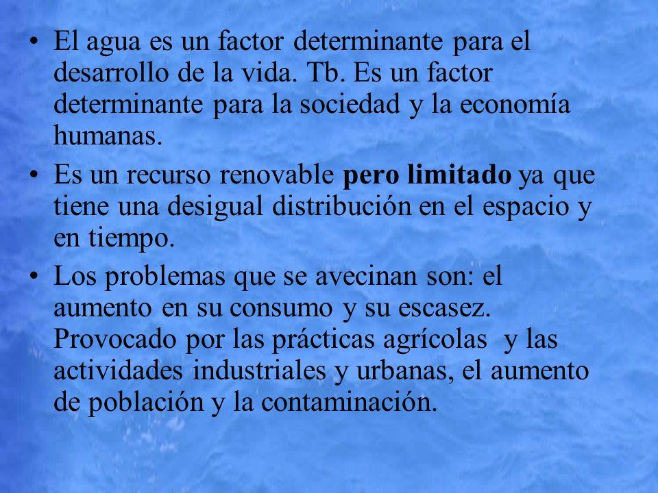 El agua es un factor determinante para el desarrollo de la vida. Tb. Es un factor determinante para la sociedad y la economía humanas. Es un recurso r