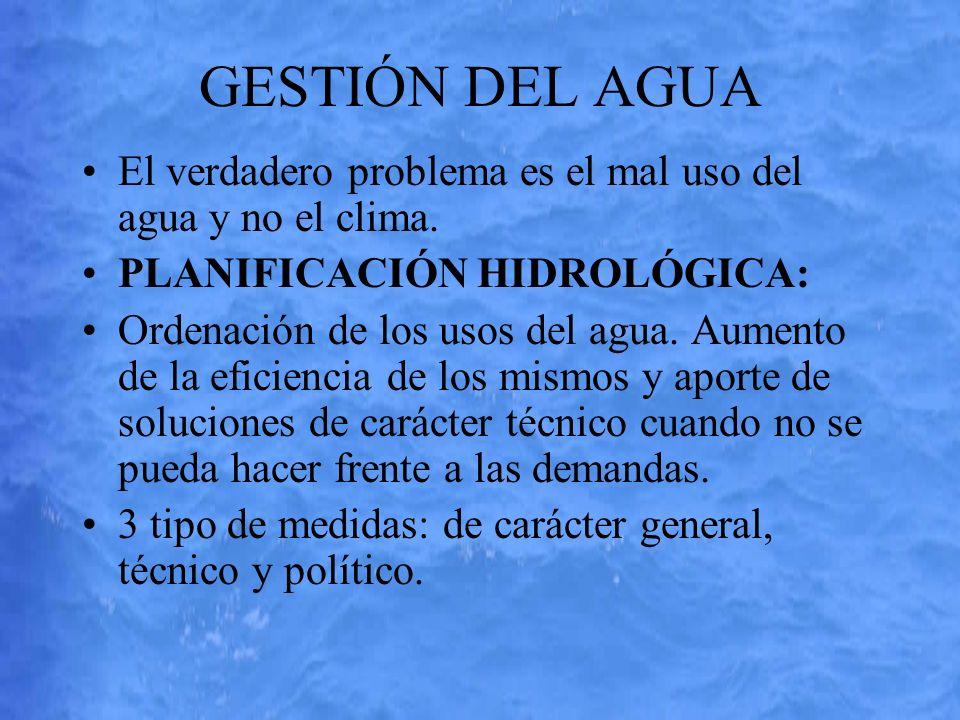 GESTIÓN DEL AGUA El verdadero problema es el mal uso del agua y no el clima. PLANIFICACIÓN HIDROLÓGICA: Ordenación de los usos del agua. Aumento de la