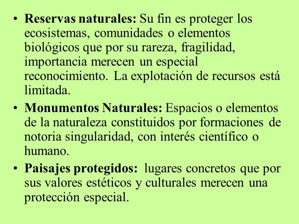Reservas naturales: Su fin es proteger los ecosistemas, comunidades o elementos biológicos que por su rareza, fragilidad, importancia merecen un espec