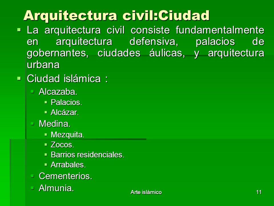 Arte islámico11 Arquitectura civil:Ciudad La arquitectura civil consiste fundamentalmente en arquitectura defensiva, palacios de gobernantes, ciudades