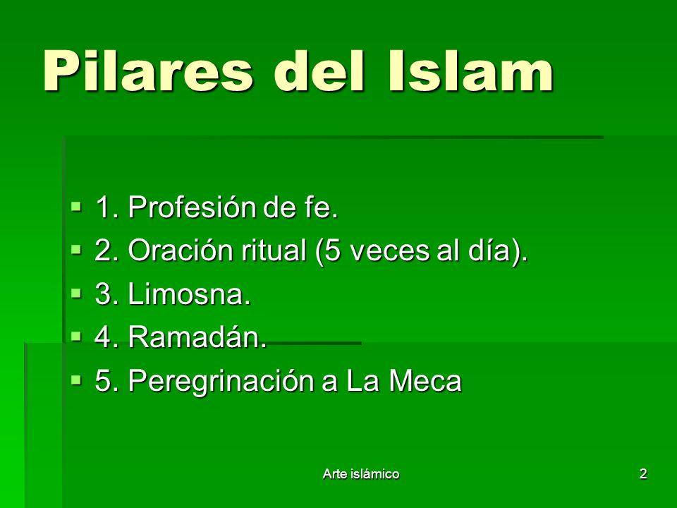Arte islámico2 Pilares del Islam 1. Profesión de fe. 1. Profesión de fe. 2. Oración ritual (5 veces al día). 2. Oración ritual (5 veces al día). 3. Li