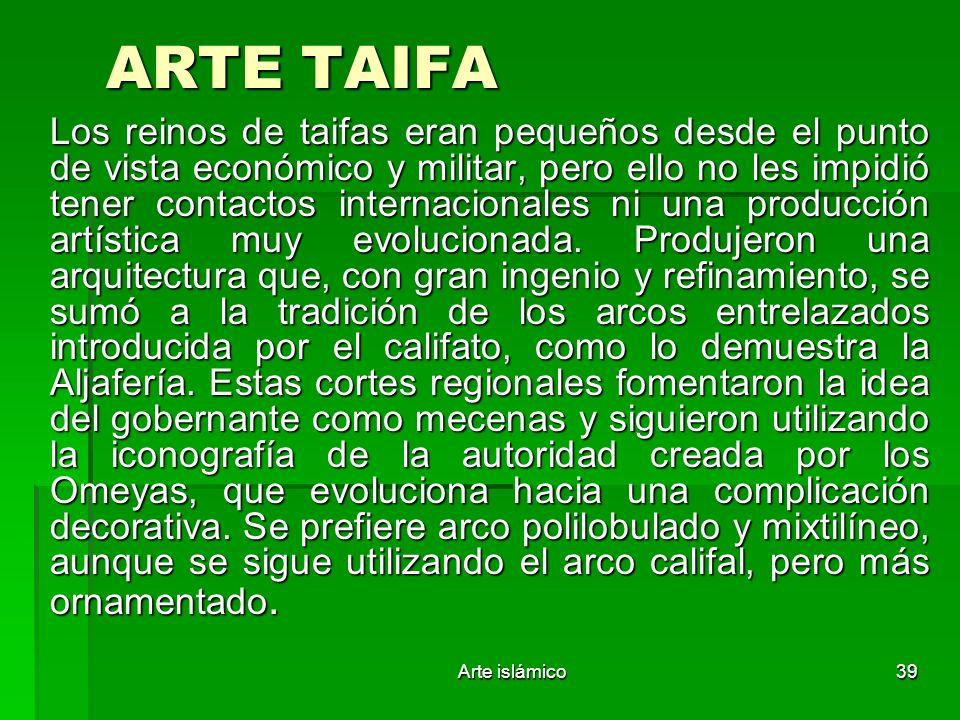 Arte islámico39 ARTE TAIFA Los reinos de taifas eran pequeños desde el punto de vista económico y militar, pero ello no les impidió tener contactos in