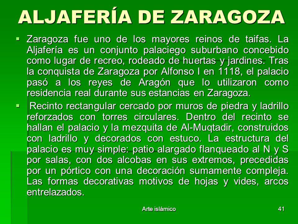 Arte islámico41 ALJAFERÍA DE ZARAGOZA Zaragoza fue uno de los mayores reinos de taifas. La Aljafería es un conjunto palaciego suburbano concebido como