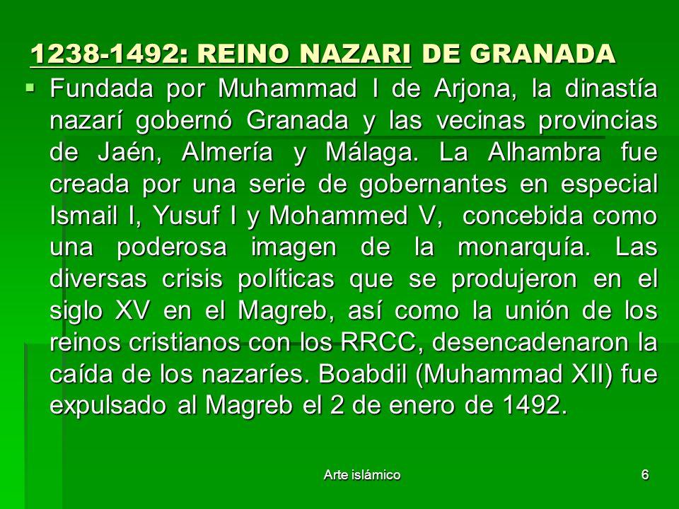 Arte islámico6 1238-1492: REINO NAZARI DE GRANADA Fundada por Muhammad I de Arjona, la dinastía nazarí gobernó Granada y las vecinas provincias de Jaé