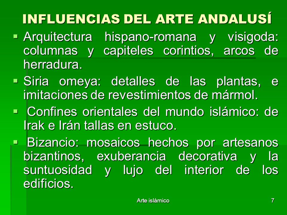 Arte islámico7 INFLUENCIAS DEL ARTE ANDALUSÍ Arquitectura hispano-romana y visigoda: columnas y capiteles corintios, arcos de herradura. Arquitectura