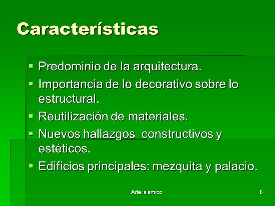 Arte islámico8 Características Predominio de la arquitectura. Predominio de la arquitectura. Importancia de lo decorativo sobre lo estructural. Import