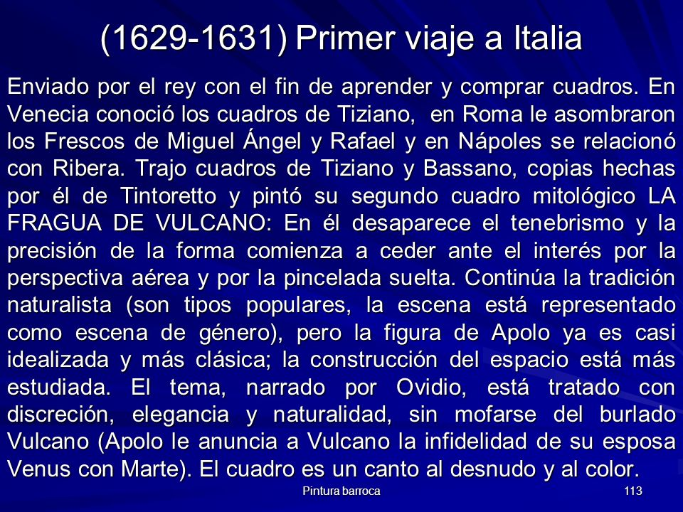 Pintura barroca 113 (1629-1631) Primer viaje a Italia Enviado por el rey con el fin de aprender y comprar cuadros. En Venecia conoció los cuadros de T